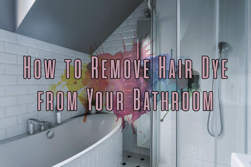 How To Remove Hair Dye From Your Bathroom